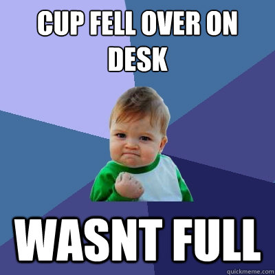 Cup fell over on desk wasnt full - Cup fell over on desk wasnt full  Success Kid