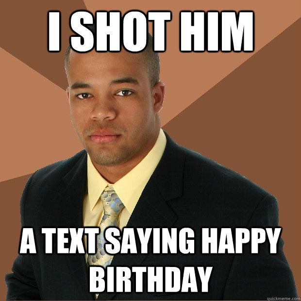 9b504daf4ab2e389ef16ea2e3326246c1f7db13d58caacf4038ac6c75c5a1586 i shot him a text saying happy birthday successful black man