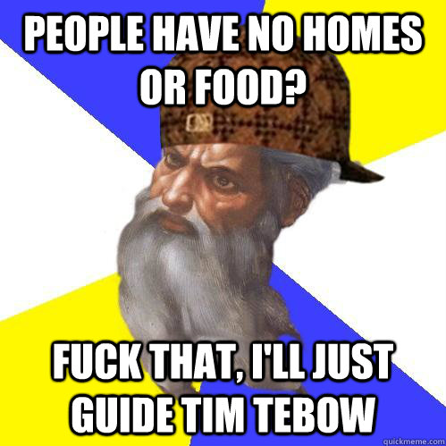 People have no homes or food? Fuck that, i'll just guide Tim Tebow  Scumbag Advice God