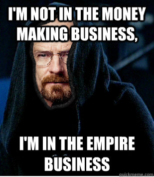 I'm not in the money making business, I'm in the empire business - I'm not in the money making business, I'm in the empire business  Darth White