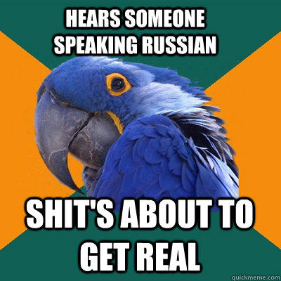 hears someone speaking russian shit's about to get real - hears someone speaking russian shit's about to get real  Paranoid Parrot
