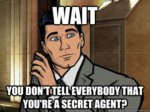wait You don't tell everybody that you're a secret agent?