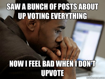 Saw a bunch of posts about up voting everything now I feel bad when i don't upvote