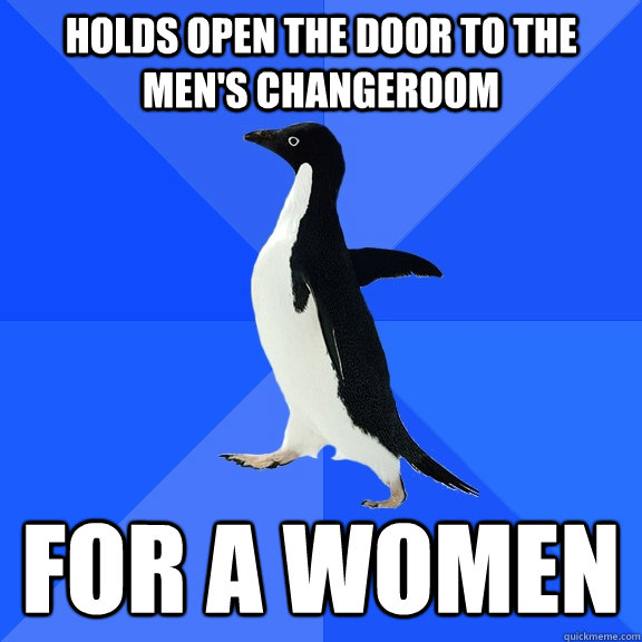 Holds open the door to the men's changeroom for a women - Holds open the door to the men's changeroom for a women  Socially Awkward Penguin