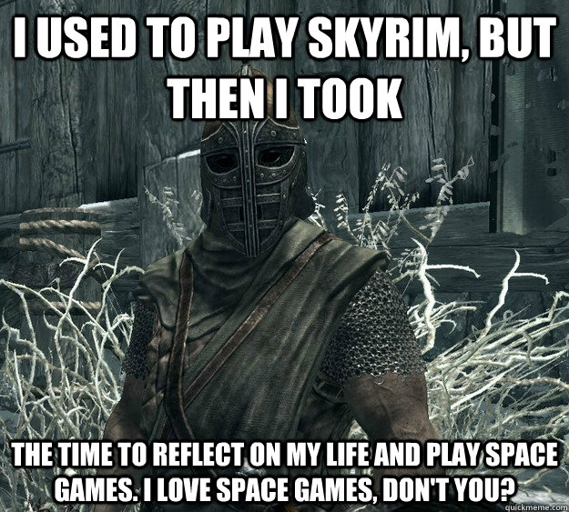 i used to play skyrim, but then i took the time to reflect on my life and play space games. I love space games, don't you?
