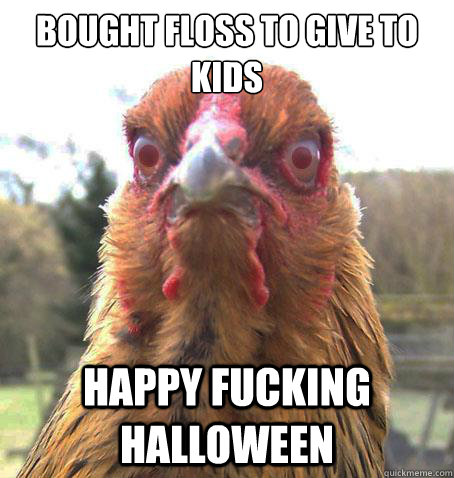 bought floss to give to kids happy fucking halloween - bought floss to give to kids happy fucking halloween  RageChicken
