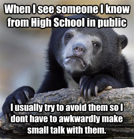When I see someone I know from High School in public I usually try to avoid them so I dont have to awkwardly make small talk with them.  - When I see someone I know from High School in public I usually try to avoid them so I dont have to awkwardly make small talk with them.   Confession Bear