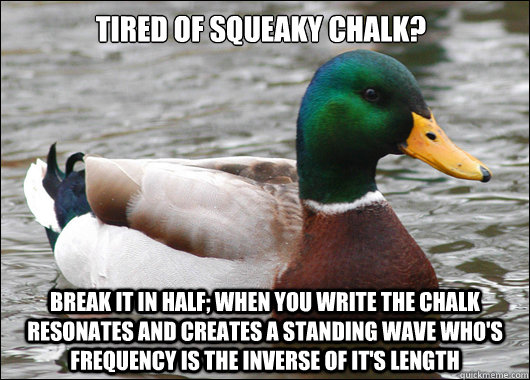 Tired of squeaky chalk? Break it in half; when you write the chalk resonates and creates a standing wave who's frequency is the inverse of it's length - Tired of squeaky chalk? Break it in half; when you write the chalk resonates and creates a standing wave who's frequency is the inverse of it's length  Actual Advice Mallard