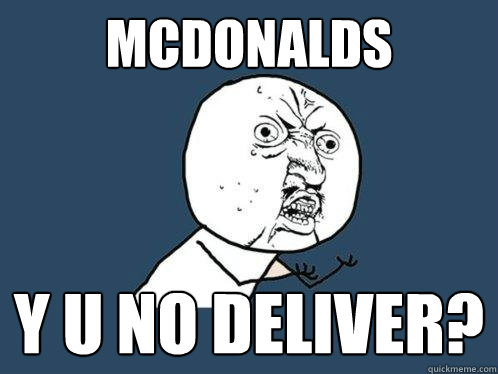 mcdonalds y u no deliver? - mcdonalds y u no deliver?  Y U No