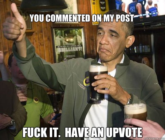 you commented on my post Fuck it.  Have an upvote - you commented on my post Fuck it.  Have an upvote  Upvoting Obama
