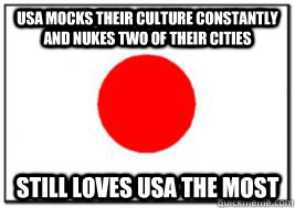 USA mocks their culture constantly and Nukes two of their cities Still loves usa the most