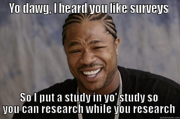 Social Researchception - YO DAWG, I HEARD YOU LIKE SURVEYS SO I PUT A STUDY IN YO' STUDY SO YOU CAN RESEARCH WHILE YOU RESEARCH Xzibit meme