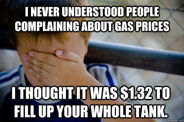 I never understood people complaining about gas prices I thought it was $1.32 to fill up your whole tank. - I never understood people complaining about gas prices I thought it was $1.32 to fill up your whole tank.  Confession kid
