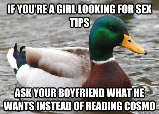 If you're a girl looking for sex tips ask your boyfriend what he wants instead of reading cosmo  Actual Advice Mallard