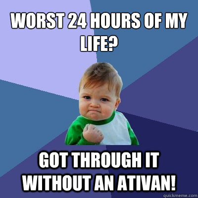 Worst 24 hours of my Life? Got Through it without an Ativan! - Worst 24 hours of my Life? Got Through it without an Ativan!  Success Kid