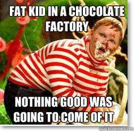 Fat kid in a chocolate factory nothing good was going to come of it
