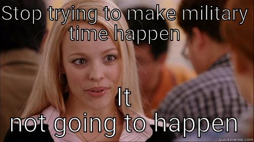 STOP TRYING TO MAKE MILITARY TIME HAPPEN IT NOT GOING TO HAPPEN regina george