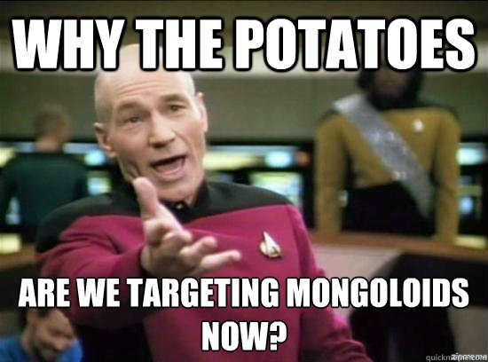 Why the potatoes are we targeting mongoloids now? - Why the potatoes are we targeting mongoloids now?  Annoyed Picard HD
