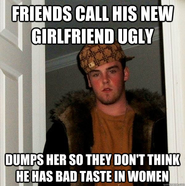 Friends call his new girlfriend ugly Dumps her so they don't think he has bad taste in women - Friends call his new girlfriend ugly Dumps her so they don't think he has bad taste in women  Scumbag Steve