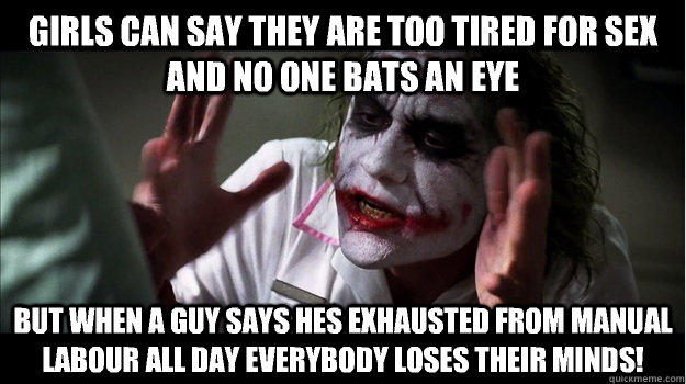 Girls can say they are too tired for sex and no one bats an eye But when a guy says hes exhausted from manual labour all day EVERYBODY LOSES THeir minds! - Girls can say they are too tired for sex and no one bats an eye But when a guy says hes exhausted from manual labour all day EVERYBODY LOSES THeir minds!  Joker Mind Loss