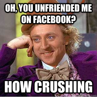 Oh, you unfriended me on facebook? How crushing - Oh, you unfriended me on facebook? How crushing  Creepy Wonka