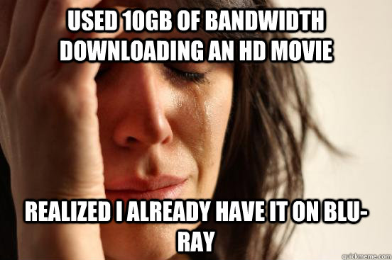 Used 10GB of bandwidth downloading an HD movie realized I already have it on blu-ray - Used 10GB of bandwidth downloading an HD movie realized I already have it on blu-ray  First World Problems