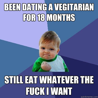been dating a vegitarian for 18 months still eat whatever the fuck i want - been dating a vegitarian for 18 months still eat whatever the fuck i want  Success Kid
