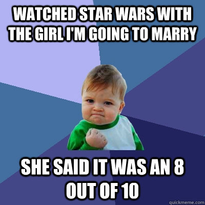 watched star wars with the girl i'm going to marry she said it was an 8 out of 10 - watched star wars with the girl i'm going to marry she said it was an 8 out of 10  Success Kid