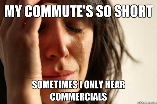 My commute's so short Sometimes I only hear commercials - My commute's so short Sometimes I only hear commercials  First World Problems
