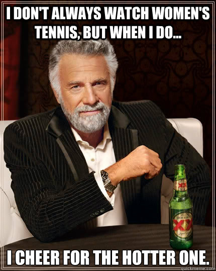 I don't always watch women's tennis, but when I do... I cheer for the hotter one. - I don't always watch women's tennis, but when I do... I cheer for the hotter one.  The Most Interesting Man In The World