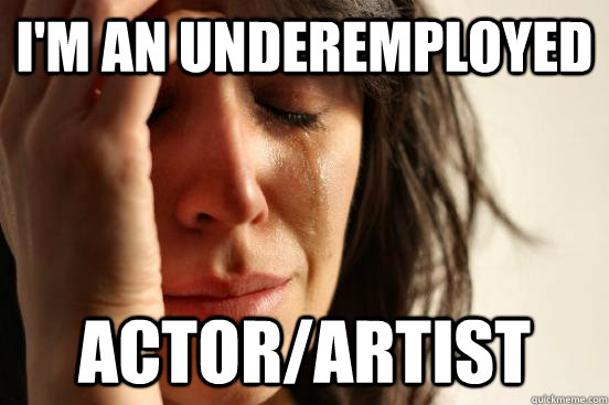I'm an underemployed actor/artist - I'm an underemployed actor/artist  First World Problems