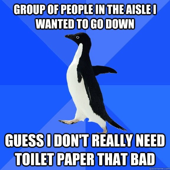 Group of people in the aisle i wanted to go down Guess i don't really need toilet paper that bad - Group of people in the aisle i wanted to go down Guess i don't really need toilet paper that bad  Socially Awkward Penguin