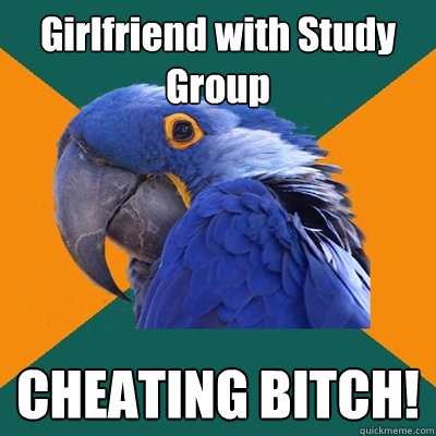 Girlfriend with Study Group CHEATING BITCH! - Girlfriend with Study Group CHEATING BITCH!  Paranoid Parrot
