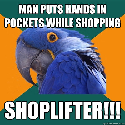 Man puts hands in pockets while shopping Shoplifter!!! - Man puts hands in pockets while shopping Shoplifter!!!  Paranoid Parrot