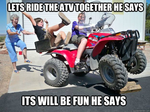 Lets ride the atv together he says Its will be fun he says - Lets ride the atv together he says Its will be fun he says  Respect your elders