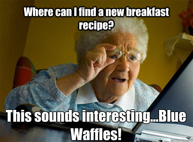 Where can I find a new breakfast recipe? This sounds interesting...Blue Waffles!   - Where can I find a new breakfast recipe? This sounds interesting...Blue Waffles!    Grandma finds the Internet