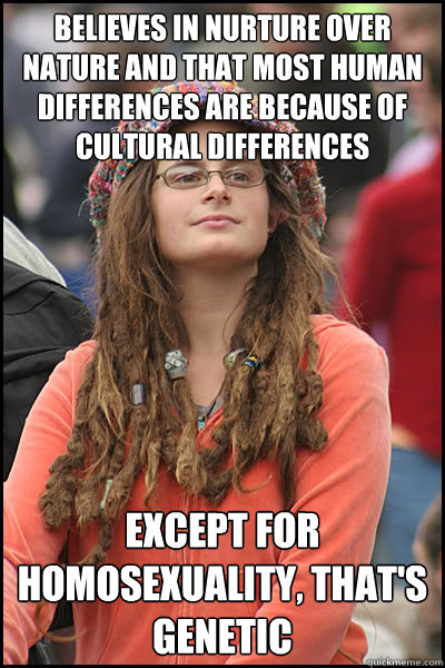 believes in nurture over nature and that most human differences are because of cultural differences Except for homosexuality, that's genetic - believes in nurture over nature and that most human differences are because of cultural differences Except for homosexuality, that's genetic  College Liberal
