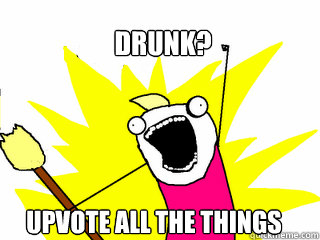 Drunk? Upvote all the things - Drunk? Upvote all the things  All The Things