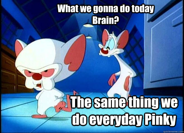 What we gonna do today Brain? The same thing we do everyday Pinky - What we gonna do today Brain? The same thing we do everyday Pinky  Pinky and the Brain