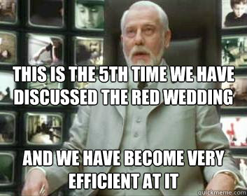 this is the 5th time we have discussed the red wedding and we have become very efficient at it