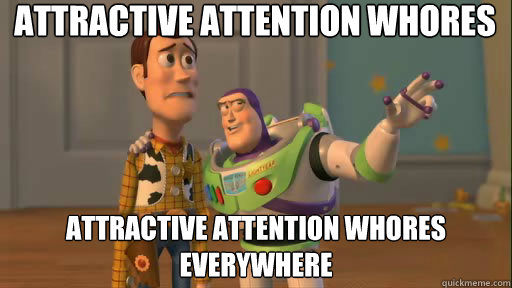 Attractive attention whores Attractive attention whores everywhere