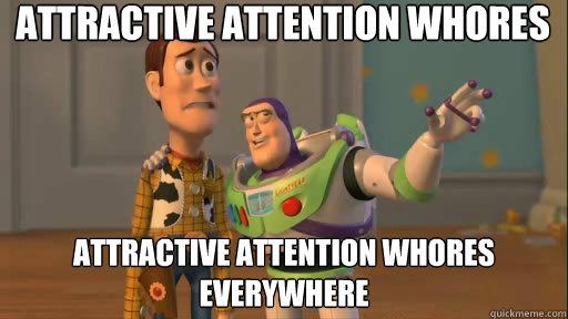 Attractive attention whores Attractive attention whores everywhere - Attractive attention whores Attractive attention whores everywhere  Everywhere