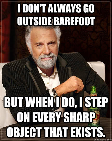 I don't always go outside barefoot but when I do, I step on every sharp object that exists. - I don't always go outside barefoot but when I do, I step on every sharp object that exists.  The Most Interesting Man In The World