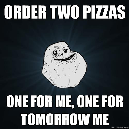 order two pizzas one for me, one for tomorrow me - order two pizzas one for me, one for tomorrow me  Forever Alone