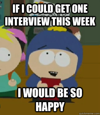 If I could get one interview this week I would be so happy - If I could get one interview this week I would be so happy  Craig - I would be so happy