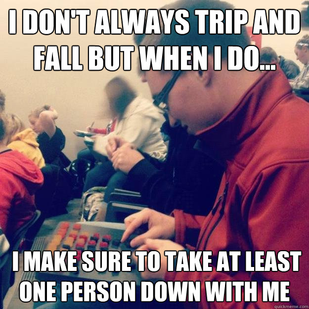 I don't always trip and fall but when i do...  i make sure to take at least one person down with me - I don't always trip and fall but when i do...  i make sure to take at least one person down with me  Misc
