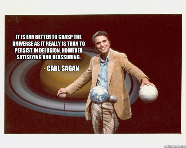 It is far better to grasp the universe as it really is than to persist in delusion, however satisfying and reassuring. - carl sagan - It is far better to grasp the universe as it really is than to persist in delusion, however satisfying and reassuring. - carl sagan  Misc