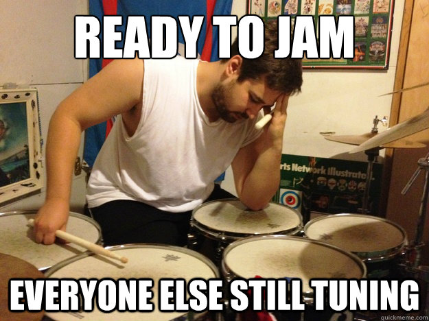 Ready to jam Everyone else still tuning - Ready to jam Everyone else still tuning  First World Drummer Problems