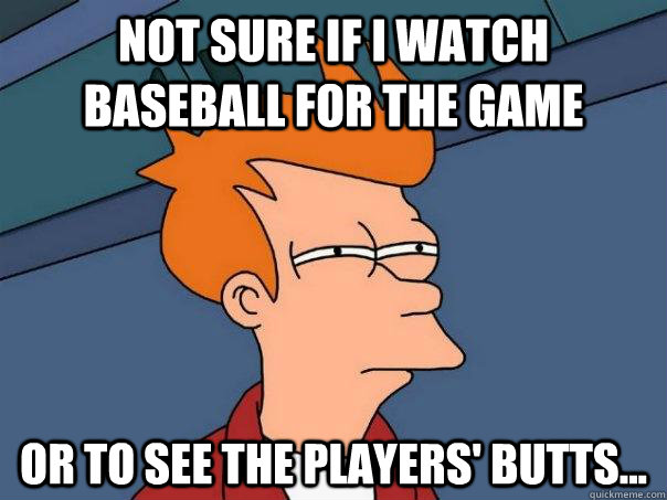 Not sure if I watch baseball for the game Or to see the players' butts... - Not sure if I watch baseball for the game Or to see the players' butts...  Misc