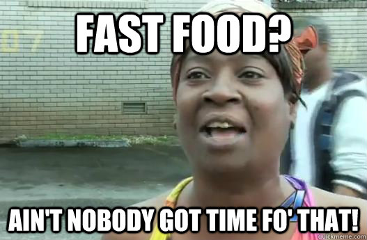 Fast Food Aint Nobody Got Time Fo That Sweet Brown Quickmeme